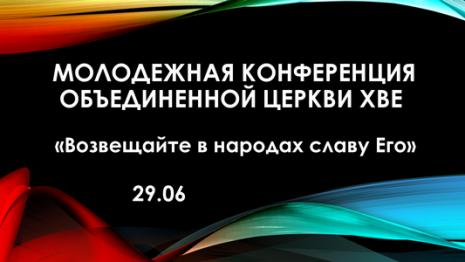 29 июня состоится МОЛОДЕЖНАЯ КОНФЕРЕНЦИЯ Объединенной Церкви ХВЕ